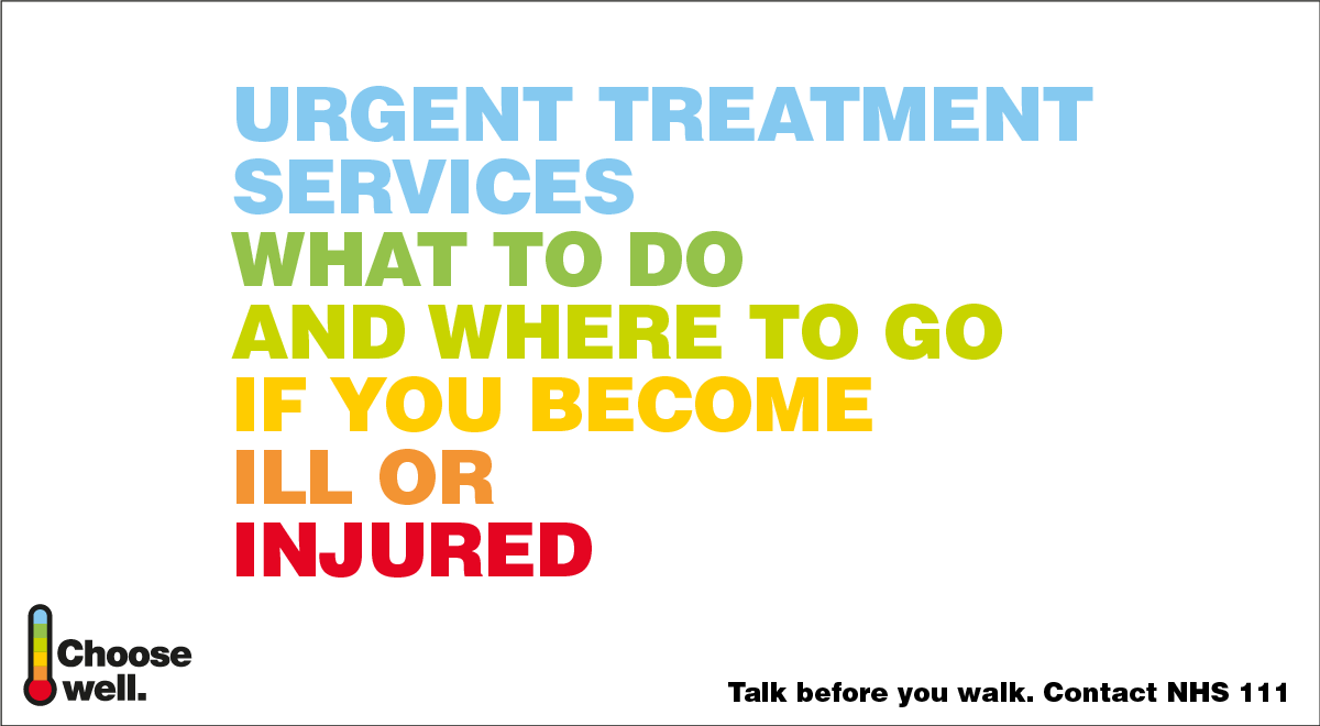 Urgent Treatment Services: What to do and where to go if you become ill or injured.